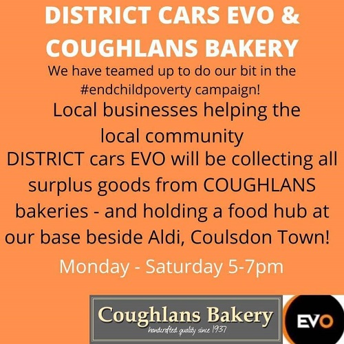 "An orange image with the words ""District Cars EVO & Coughlans Bakery. We have teamed up to do our bit in the #EndChildPoverty campaign! Local businesses helping the local community. District Cars Evo will be collecting all surplus goods from Coughlans bakeries  - and holding a food hub at our base beside Aldi, Coulsdon Town. Monday-Saturday 5-7pm"" on it with the Coughlans Bakery and District Cars evo logos in the bottom right hand corner."